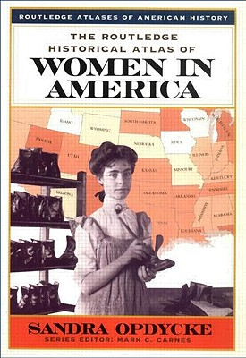 The Routledge Historical Atlas of Women in America By Opdycke, Sandra